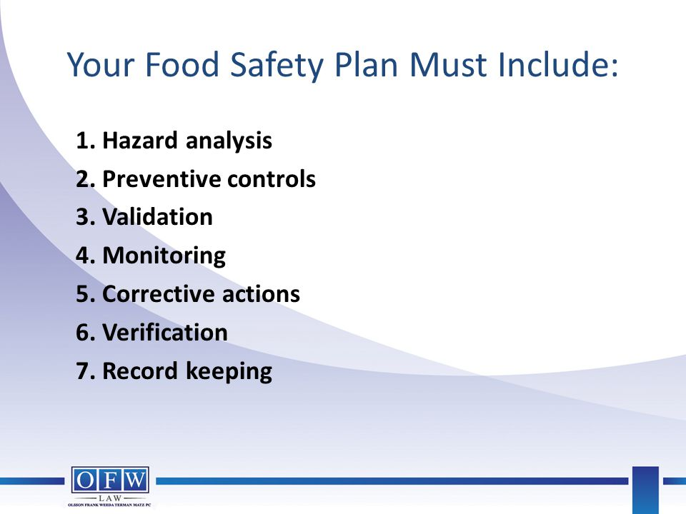Your Food Safety Plan Must Include: 1. Hazard analysis 2. Preventive controls 3. Validation 4. Monitoring 5. Corrective actions 6. Verification 7. Rec