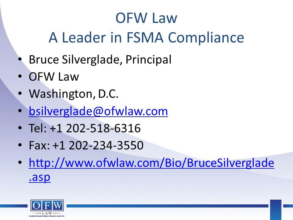 OFW Law A Leader in FSMA Compliance Bruce Silverglade, Principal OFW Law Washington, D.C. bsilverglade@ofwlaw.com Tel: +1 202-518-6316 Fax: +1 202-234