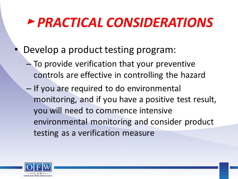 ► PRACTICAL CONSIDERATIONS Develop a product testing program: – To provide verification that your preventive controls are effective in controlling the