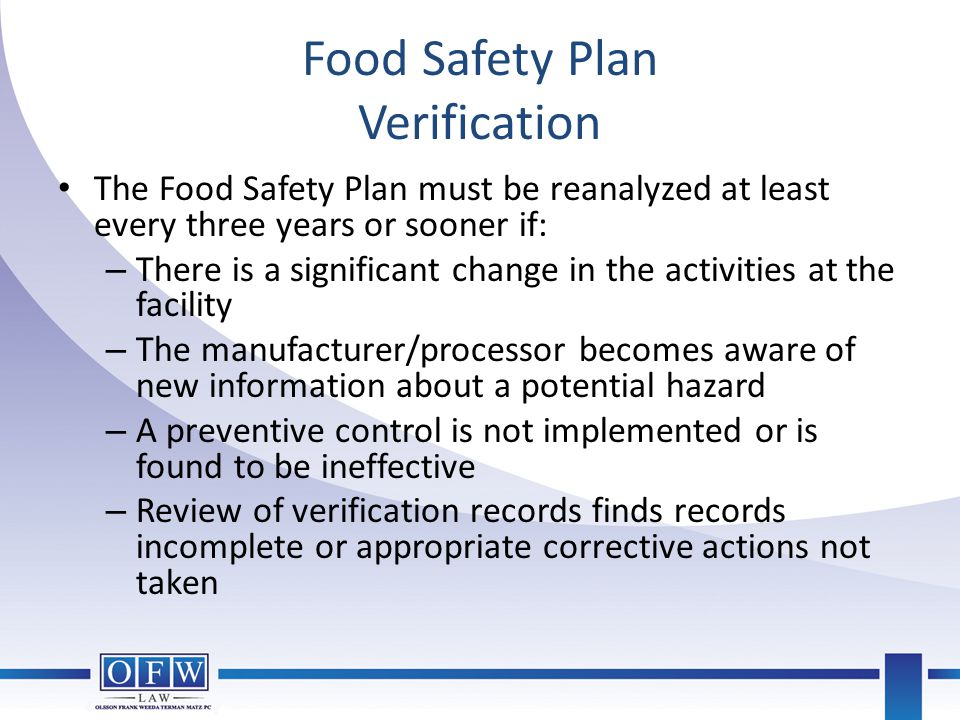 Food Safety Plan Verification The Food Safety Plan must be reanalyzed at least every three years or sooner if: – There is a significant change in the