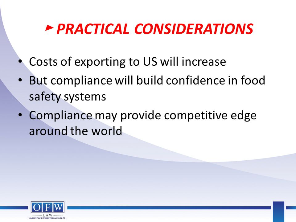 ► PRACTICAL CONSIDERATIONS Costs of exporting to US will increase But compliance will build confidence in food safety systems Compliance may provide c