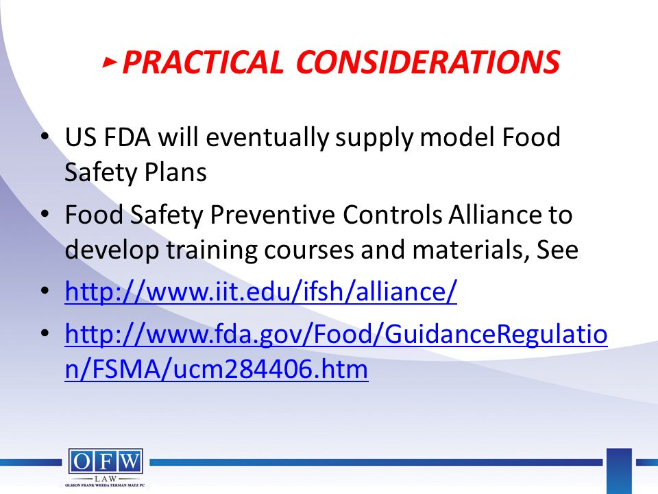 ► PRACTICAL CONSIDERATIONS US FDA will eventually supply model Food Safety Plans Food Safety Preventive Controls Alliance to develop training courses