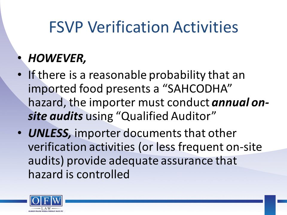 """FSVP Verification Activities HOWEVER, If there is a reasonable probability that an imported food presents a """"SAHCODHA"""" hazard, the importer must condu"""