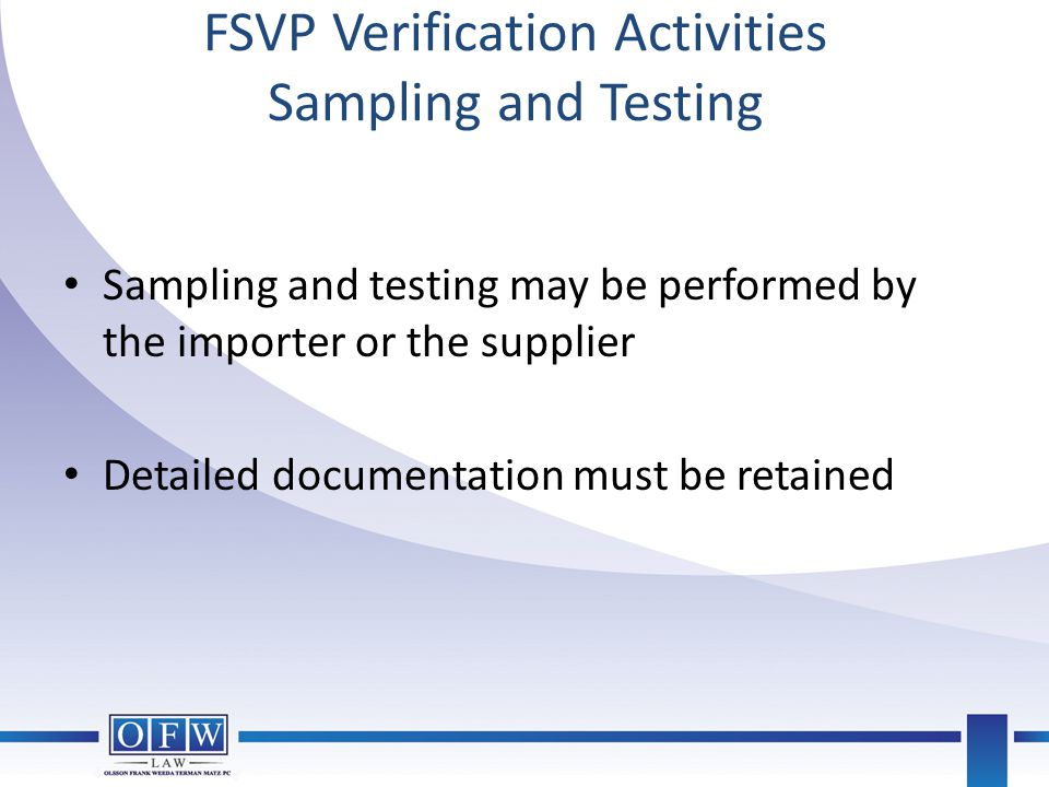 FSVP Verification Activities Sampling and Testing Sampling and testing may be performed by the importer or the supplier Detailed documentation must be