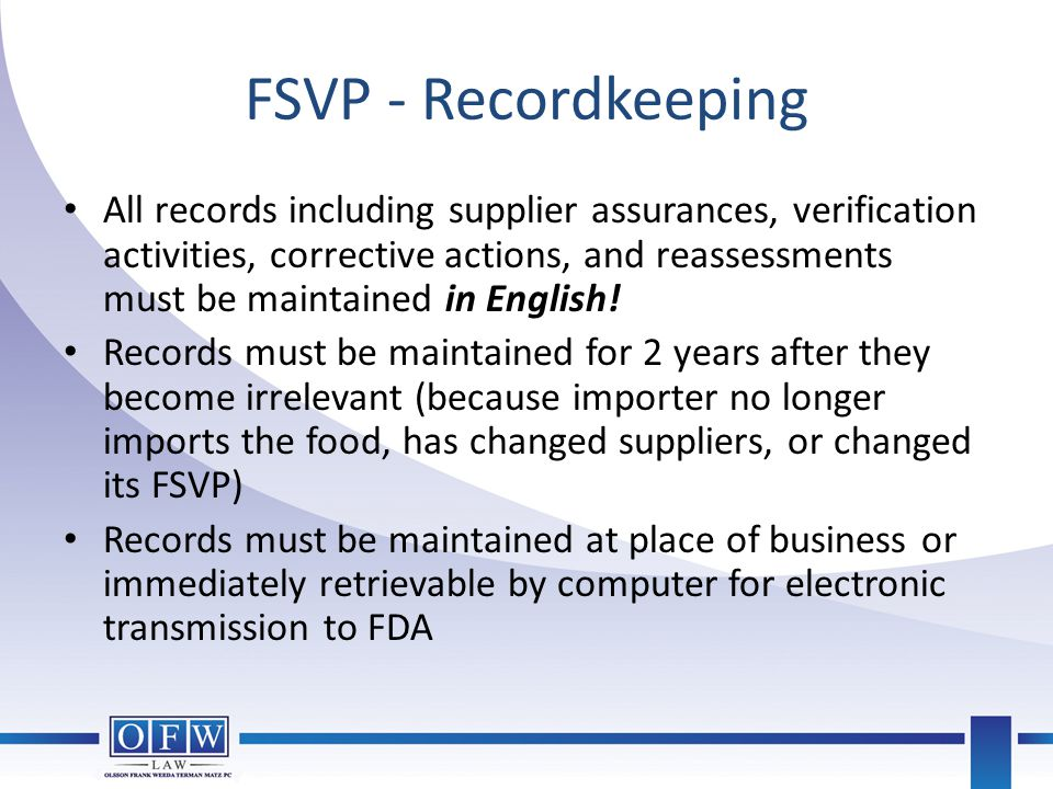 FSVP - Recordkeeping All records including supplier assurances, verification activities, corrective actions, and reassessments must be maintained in E