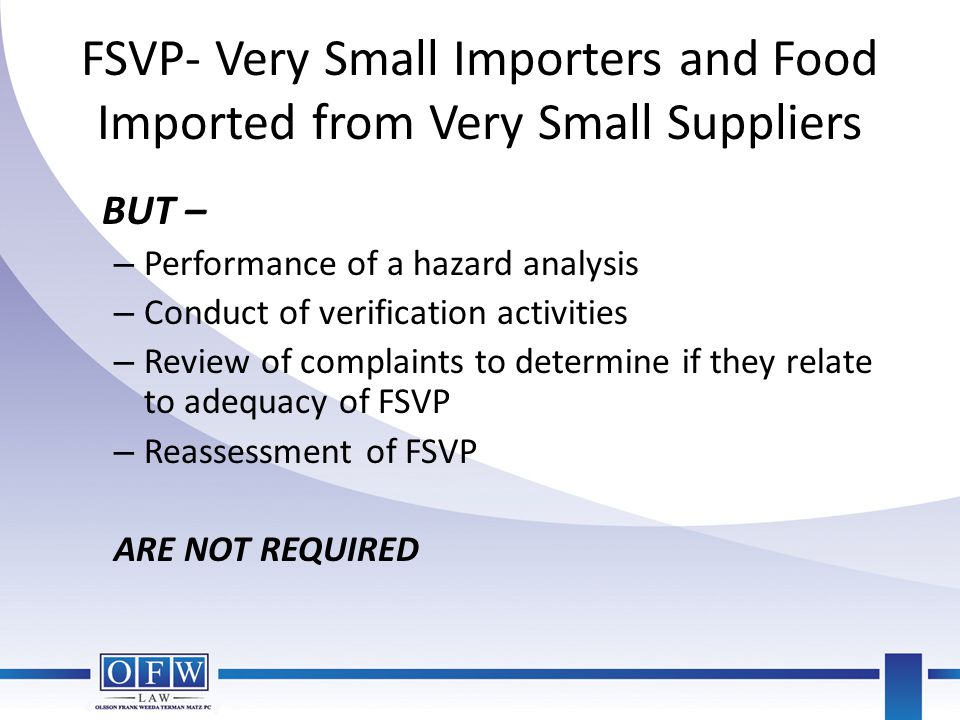 FSVP- Very Small Importers and Food Imported from Very Small Suppliers BUT – – Performance of a hazard analysis – Conduct of verification activities –