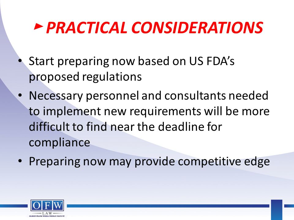 ► PRACTICAL CONSIDERATIONS Start preparing now based on US FDA's proposed regulations Necessary personnel and consultants needed to implement new requ