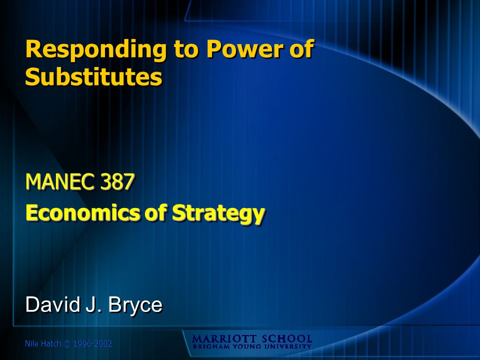 Nile Hatch © 1996-2002 Responding to Power of Substitutes MANEC 387 Economics of Strategy MANEC 387 Economics of Strategy David J. Bryce