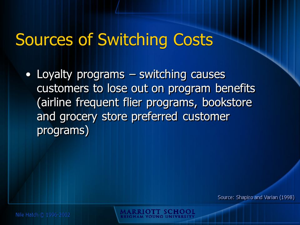 Nile Hatch © 1996-2002 Sources of Switching Costs Loyalty programs – switching causes customers to lose out on program benefits (airline frequent flie