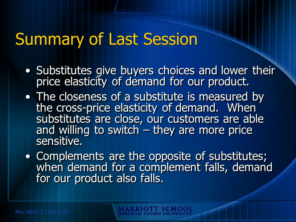 Nile Hatch © 1996-2002 Summary of Last Session Substitutes give buyers choices and lower their price elasticity of demand for our product. The closene