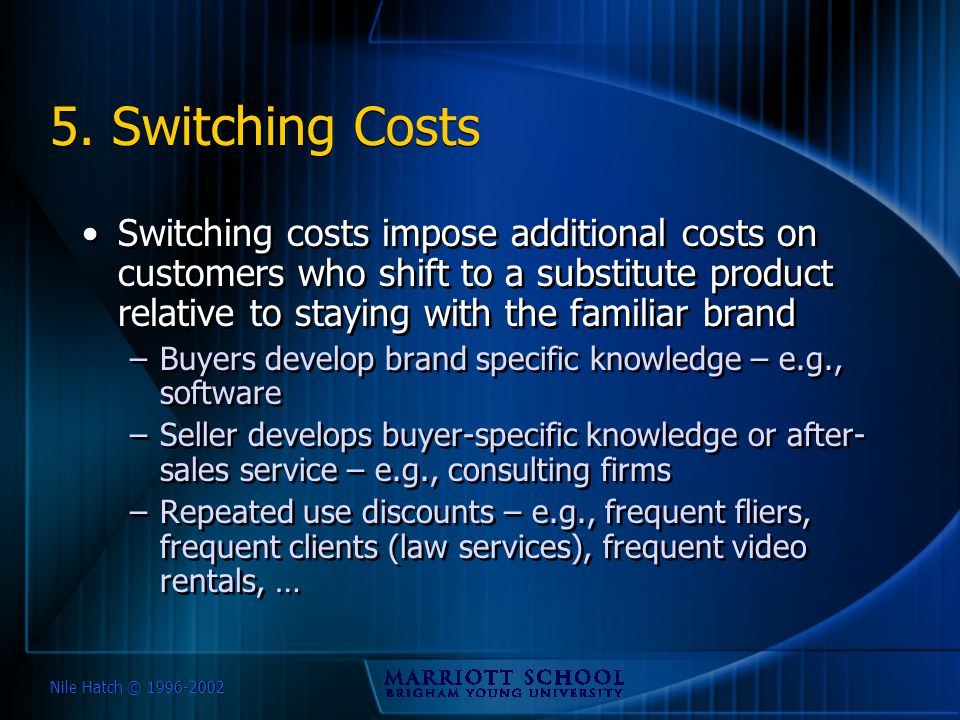 Nile Hatch © 1996-2002 5. Switching Costs Switching costs impose additional costs on customers who shift to a substitute product relative to staying w