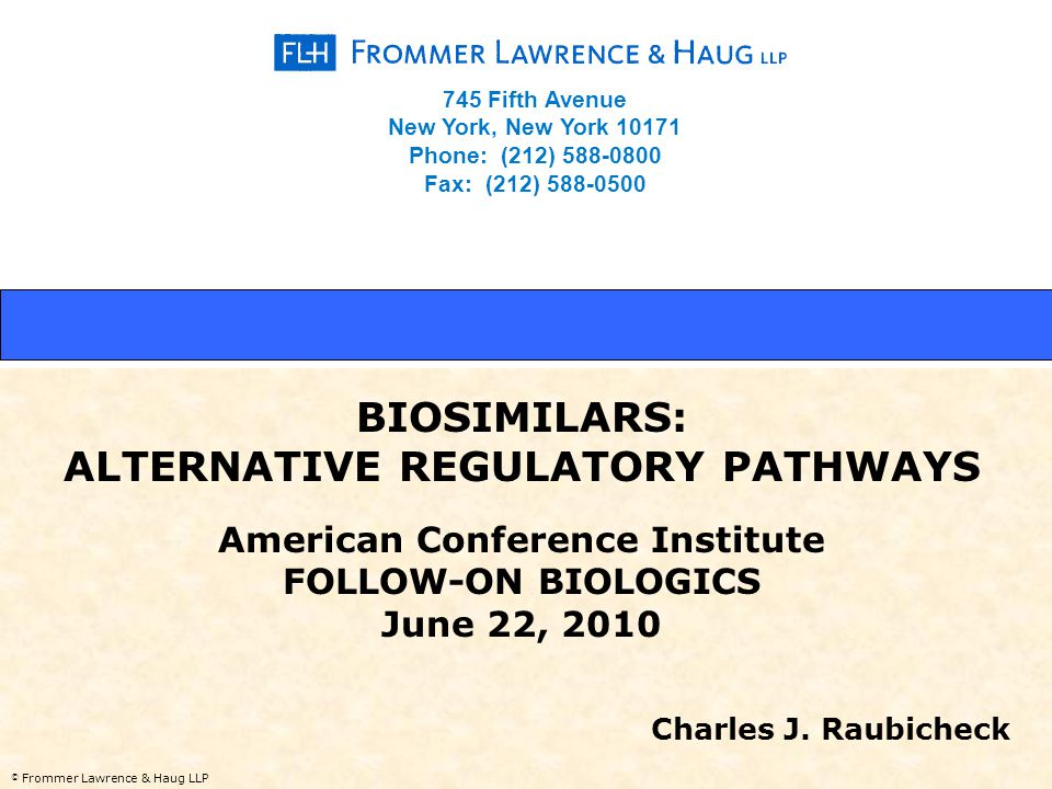 © Frommer Lawrence & Haug LLP BIOSIMILARS: ALTERNATIVE REGULATORY PATHWAYS American Conference Institute FOLLOW-ON BIOLOGICS June 22, 2010 Charles J.
