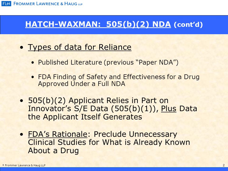 © Frommer Lawrence & Haug LLP 2 HATCH-WAXMAN: 505(b)(2) NDA (cont'd) Types of data for Reliance Published Literature (previous Paper NDA ) FDA Finding of Safety and Effectiveness for a Drug Approved Under a Full NDA 505(b)(2) Applicant Relies in Part on Innovator's S/E Data (505(b)(1)), Plus Data the Applicant Itself Generates FDA's Rationale: Preclude Unnecessary Clinical Studies for What is Already Known About a Drug