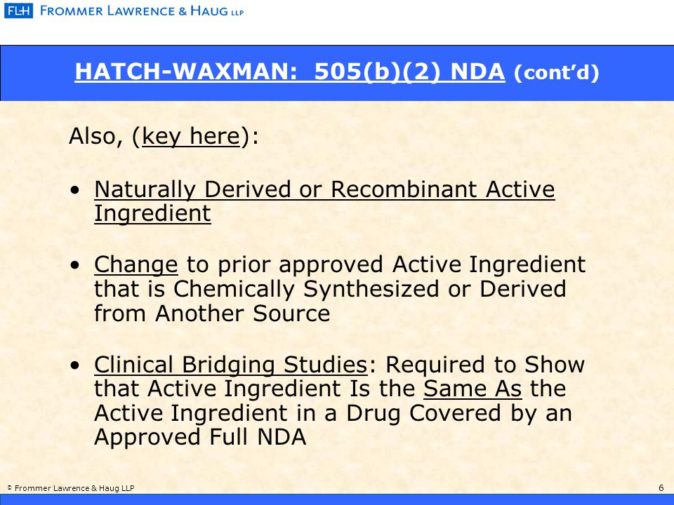 © Frommer Lawrence & Haug LLP 6 HATCH-WAXMAN: 505(b)(2) NDA (cont'd) Naturally Derived or Recombinant Active Ingredient Change to prior approved Active Ingredient that is Chemically Synthesized or Derived from Another Source Clinical Bridging Studies: Required to Show that Active Ingredient Is the Same As the Active Ingredient in a Drug Covered by an Approved Full NDA Also, (key here):
