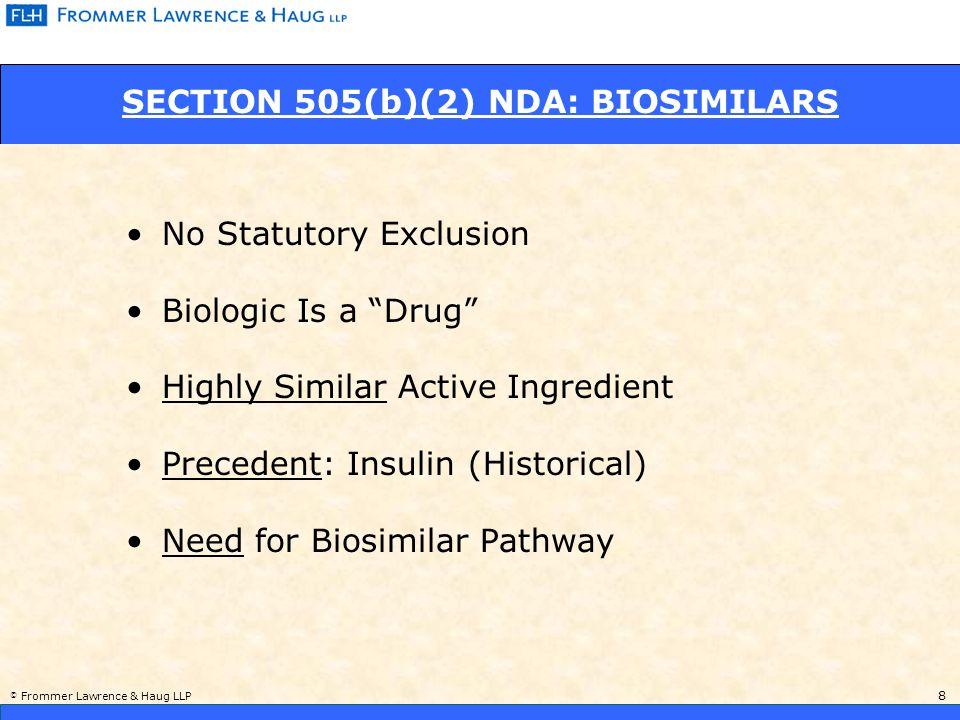 © Frommer Lawrence & Haug LLP 9 SECTION 505(b)(2) NDA: BIOSIMILARS (cont'd) 2005 – HYLENEX (Recombinant Hyaluronidase): Increases Absorption and Dispersion of Other Injected Drugs Reliance: Amphastar ® (bovine-derived) 2005 – FORTICAL (Recombinant Salmon Calcitonin): Ostoporosis Reliance: Miacalcin ® (Synthetic) Recent 505(b)(2) Approvals