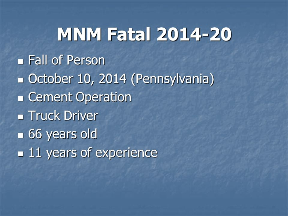 MNM Fatal 2014-20 Fall of Person Fall of Person October 10, 2014 (Pennsylvania) October 10, 2014 (Pennsylvania) Cement Operation Cement Operation Truck Driver Truck Driver 66 years old 66 years old 11 years of experience 11 years of experience