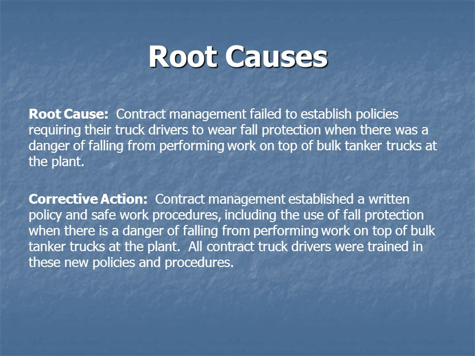 Root Causes Root Cause: Contract management failed to establish policies requiring their truck drivers to wear fall protection when there was a danger of falling from performing work on top of bulk tanker trucks at the plant.
