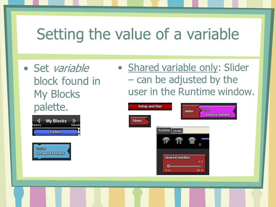 Setting the value of a variable Set variable block found in My Blocks palette. Shared variable only: Slider – can be adjusted by the user in the Runti