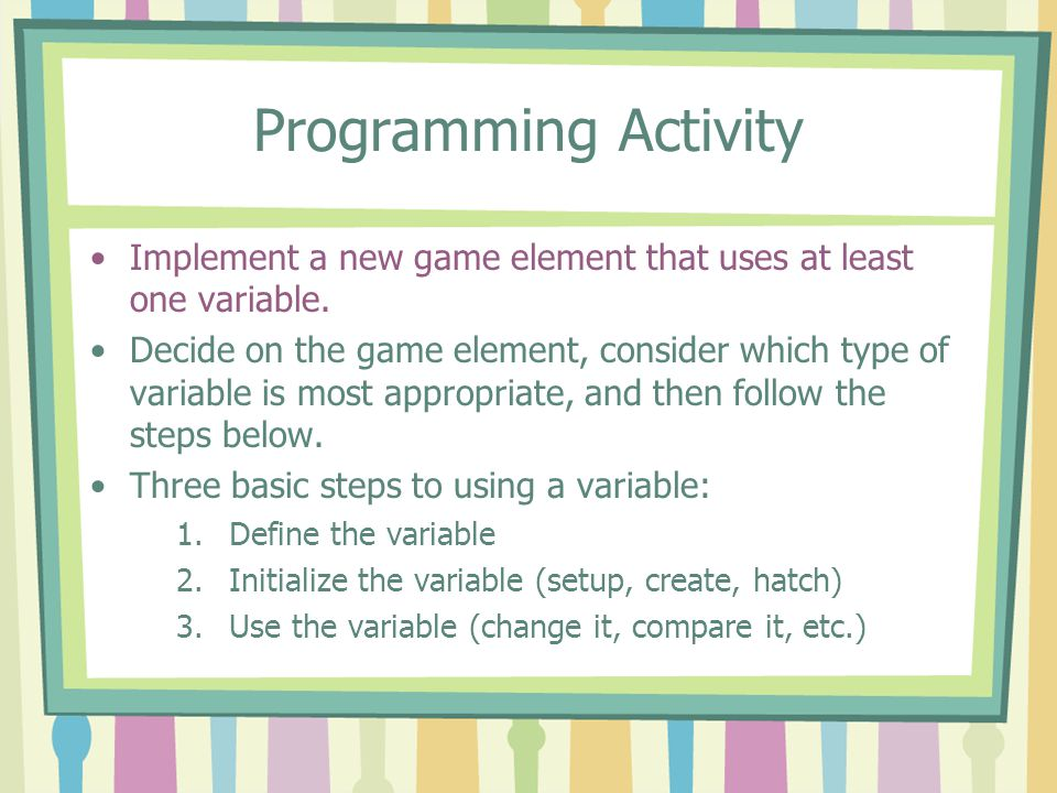 Programming Activity Implement a new game element that uses at least one variable. Decide on the game element, consider which type of variable is most