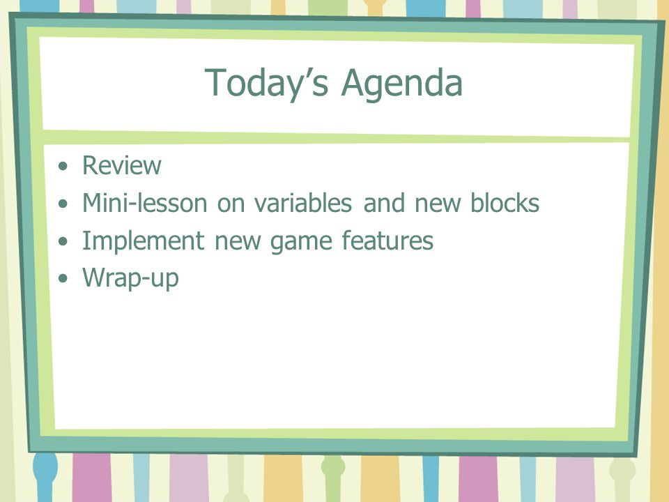 Today's Agenda Review Mini-lesson on variables and new blocks Implement new game features Wrap-up