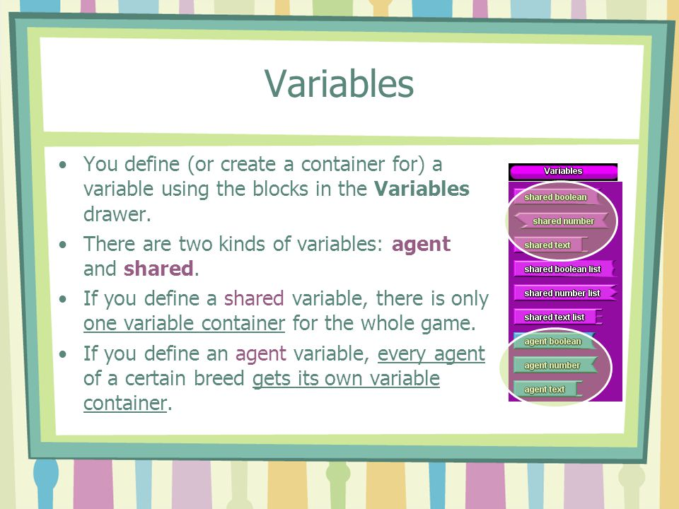 Variables You define (or create a container for) a variable using the blocks in the Variables drawer. There are two kinds of variables: agent and shar
