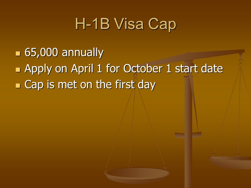 H-1B Visa Cap 65,000 annually 65,000 annually Apply on April 1 for October 1 start date Apply on April 1 for October 1 start date Cap is met on the first day Cap is met on the first day