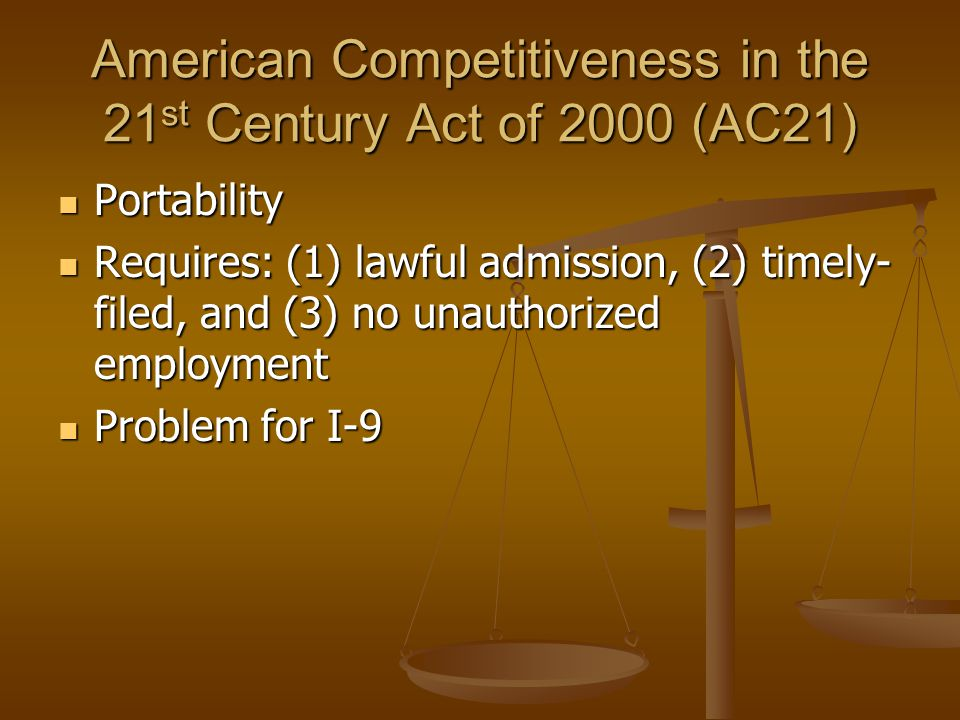 American Competitiveness in the 21 st Century Act of 2000 (AC21) Portability Portability Requires: (1) lawful admission, (2) timely- filed, and (3) no unauthorized employment Requires: (1) lawful admission, (2) timely- filed, and (3) no unauthorized employment Problem for I-9 Problem for I-9