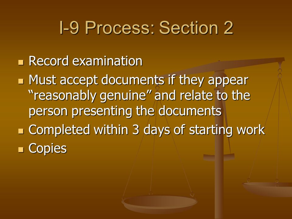 I-9 Process: Section 2 Record examination Record examination Must accept documents if they appear reasonably genuine and relate to the person presenting the documents Must accept documents if they appear reasonably genuine and relate to the person presenting the documents Completed within 3 days of starting work Completed within 3 days of starting work Copies Copies