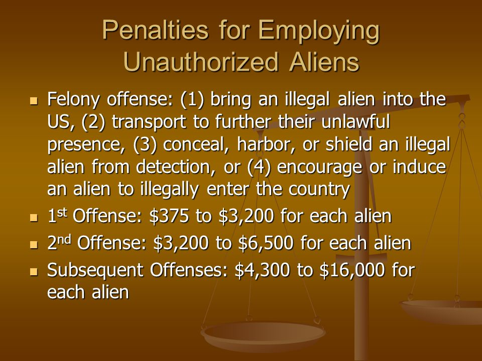 Penalties for Employing Unauthorized Aliens Felony offense: (1) bring an illegal alien into the US, (2) transport to further their unlawful presence, (3) conceal, harbor, or shield an illegal alien from detection, or (4) encourage or induce an alien to illegally enter the country Felony offense: (1) bring an illegal alien into the US, (2) transport to further their unlawful presence, (3) conceal, harbor, or shield an illegal alien from detection, or (4) encourage or induce an alien to illegally enter the country 1 st Offense: $375 to $3,200 for each alien 1 st Offense: $375 to $3,200 for each alien 2 nd Offense: $3,200 to $6,500 for each alien 2 nd Offense: $3,200 to $6,500 for each alien Subsequent Offenses: $4,300 to $16,000 for each alien Subsequent Offenses: $4,300 to $16,000 for each alien