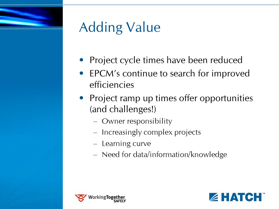 Adding Value Project cycle times have been reduced EPCM's continue to search for improved efficiencies Project ramp up times offer opportunities (and challenges!) – Owner responsibility – Increasingly complex projects – Learning curve – Need for data/information/knowledge
