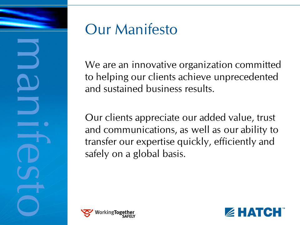 About Hatch Employee owned Projects in more than 115 countries More than 8000 professionals worldwide More than US$25 billion of projects now under management EPCM, Integrated Teams, Project and Construction Management Consulting – process, technology and business In-house engineering services for operations Serving mining & metals, energy and infrastructure for more than 50 years about us