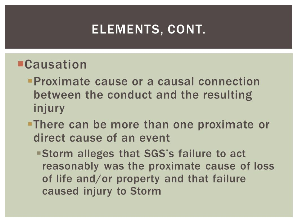  Causation  Proximate cause or a causal connection between the conduct and the resulting injury  There can be more than one proximate or direct cause of an event  Storm alleges that SGS's failure to act reasonably was the proximate cause of loss of life and/or property and that failure caused injury to Storm ELEMENTS, CONT.
