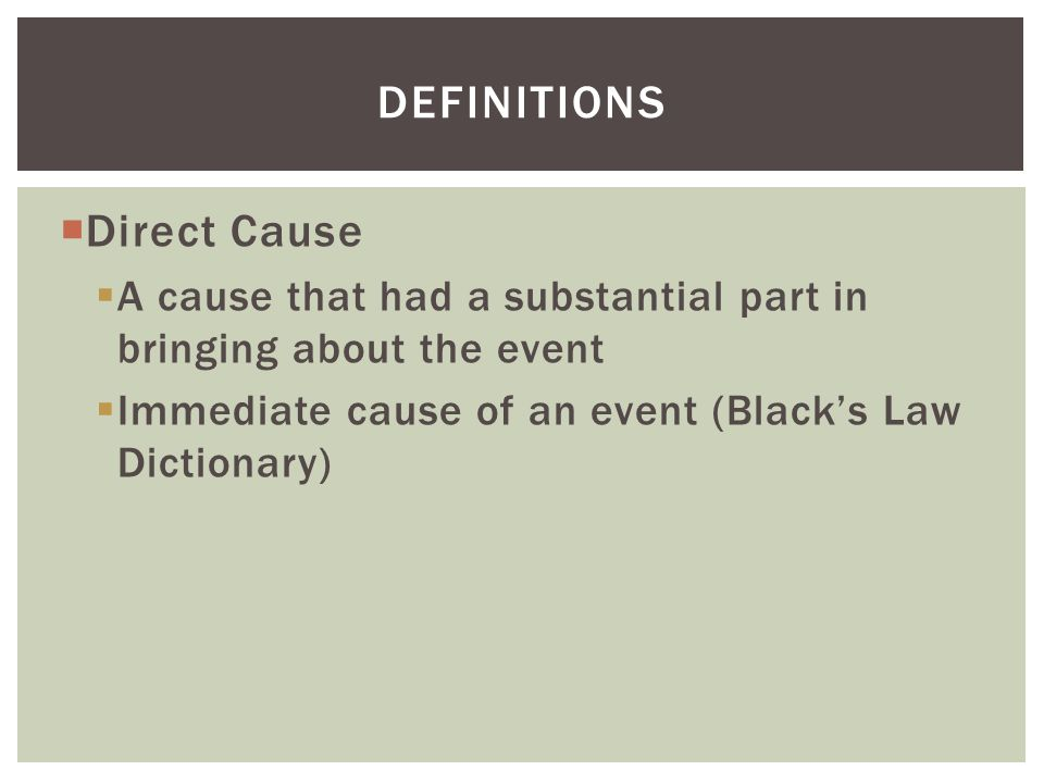  Direct Cause  A cause that had a substantial part in bringing about the event  Immediate cause of an event (Black's Law Dictionary) DEFINITIONS