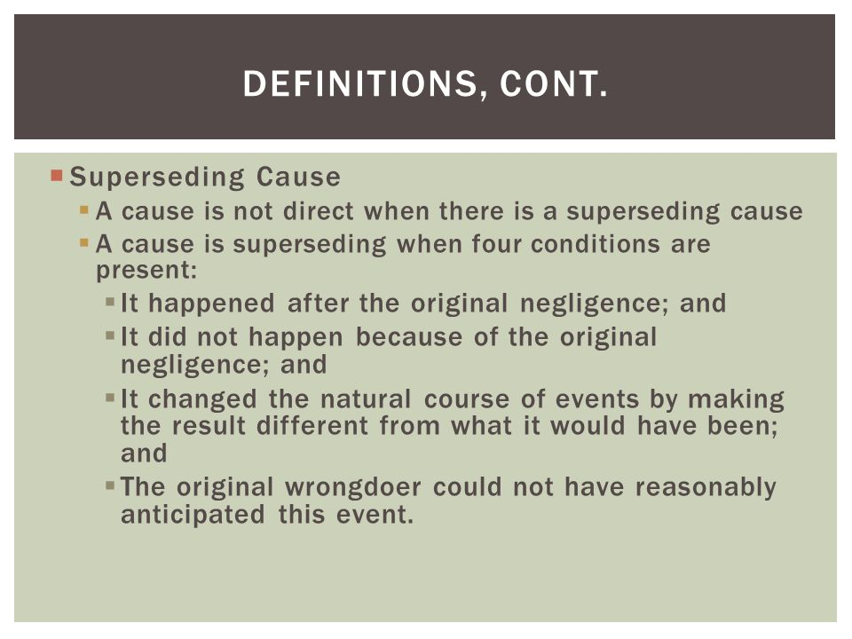  Superseding Cause  A cause is not direct when there is a superseding cause  A cause is superseding when four conditions are present:  It happened after the original negligence; and  It did not happen because of the original negligence; and  It changed the natural course of events by making the result different from what it would have been; and  The original wrongdoer could not have reasonably anticipated this event.