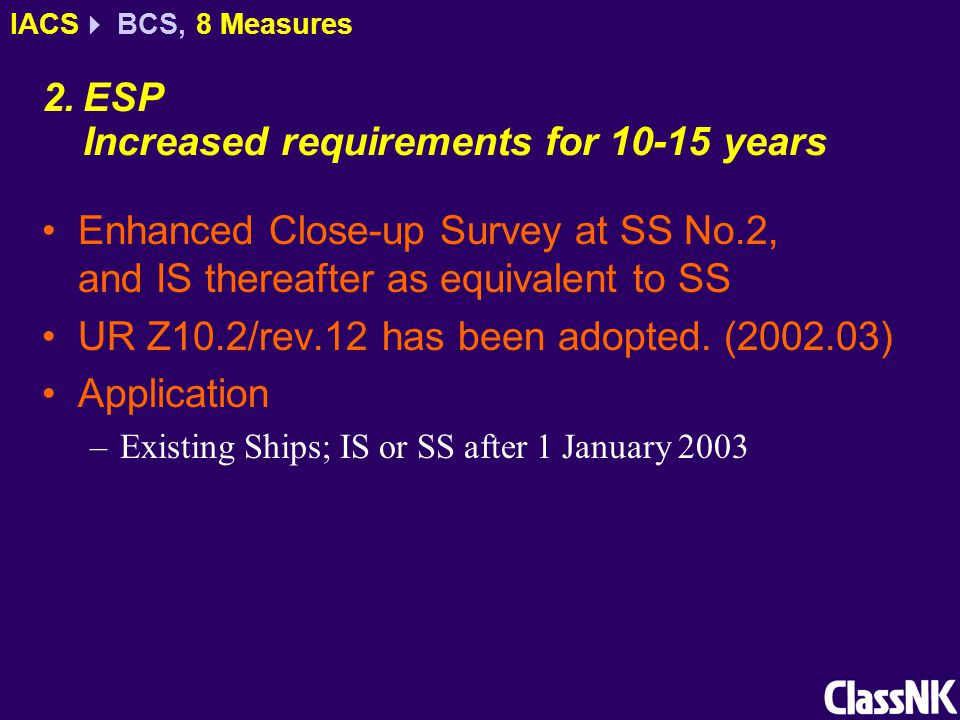 2.ESP Increased requirements for 10-15 years Enhanced Close-up Survey at SS No.2, and IS thereafter as equivalent to SS UR Z10.2/rev.12 has been adopt