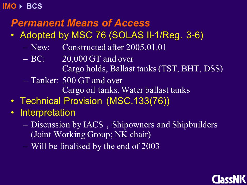 Permanent Means of Access Adopted by MSC 76 (SOLAS II-1/Reg. 3-6) –New:Constructed after 2005.01.01 –BC:20,000 GT and over Cargo holds, Ballast tanks