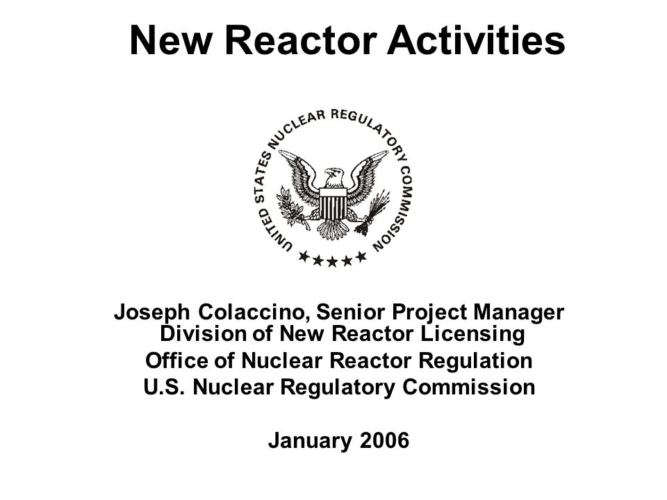 New Reactor Activities Joseph Colaccino, Senior Project Manager Division of New Reactor Licensing Office of Nuclear Reactor Regulation U.S.