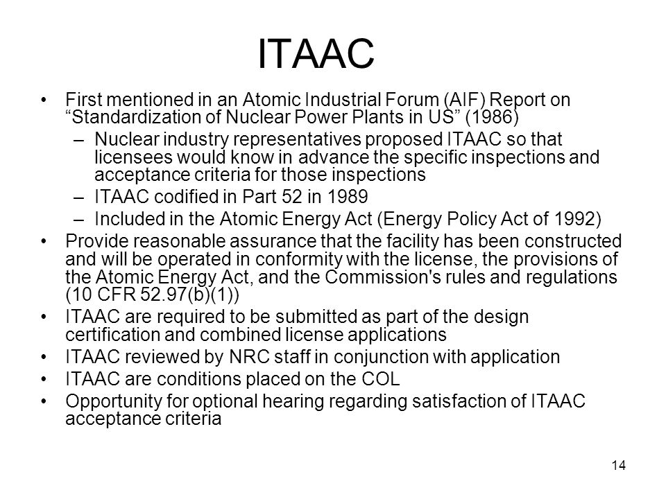 14 ITAAC First mentioned in an Atomic Industrial Forum (AIF) Report on Standardization of Nuclear Power Plants in US (1986) –Nuclear industry representatives proposed ITAAC so that licensees would know in advance the specific inspections and acceptance criteria for those inspections –ITAAC codified in Part 52 in 1989 –Included in the Atomic Energy Act (Energy Policy Act of 1992) Provide reasonable assurance that the facility has been constructed and will be operated in conformity with the license, the provisions of the Atomic Energy Act, and the Commission s rules and regulations (10 CFR 52.97(b)(1)) ITAAC are required to be submitted as part of the design certification and combined license applications ITAAC reviewed by NRC staff in conjunction with application ITAAC are conditions placed on the COL Opportunity for optional hearing regarding satisfaction of ITAAC acceptance criteria