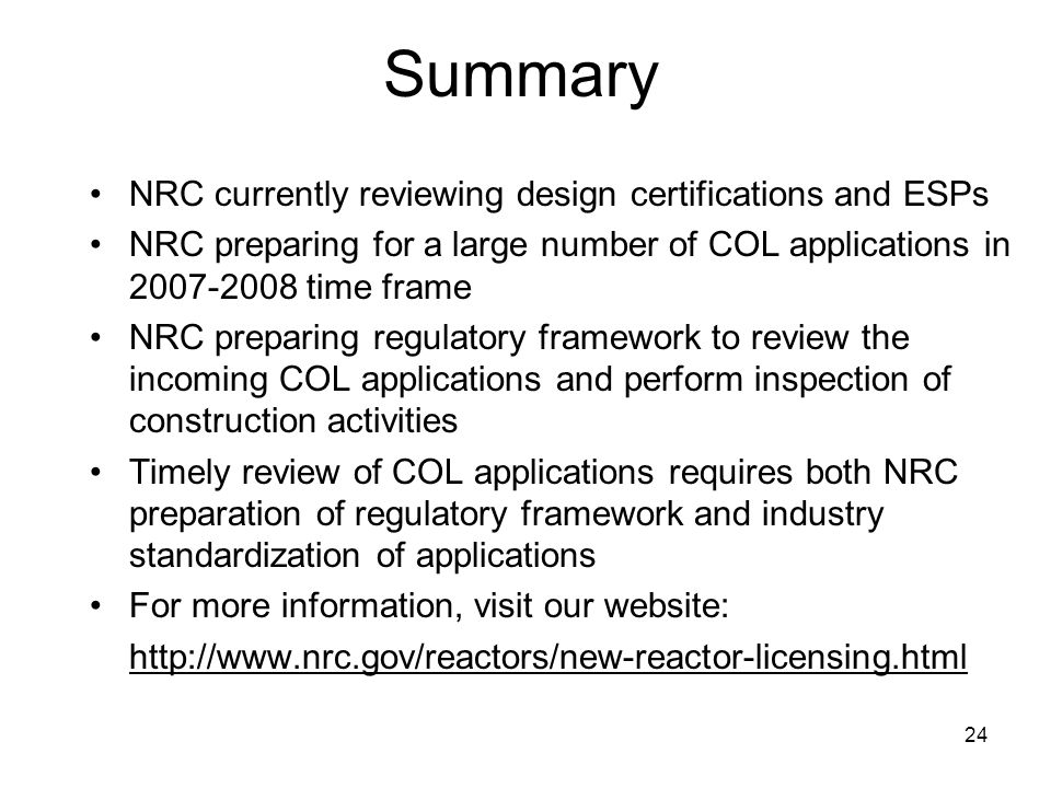 24 Summary NRC currently reviewing design certifications and ESPs NRC preparing for a large number of COL applications in 2007-2008 time frame NRC preparing regulatory framework to review the incoming COL applications and perform inspection of construction activities Timely review of COL applications requires both NRC preparation of regulatory framework and industry standardization of applications For more information, visit our website: http://www.nrc.gov/reactors/new-reactor-licensing.html