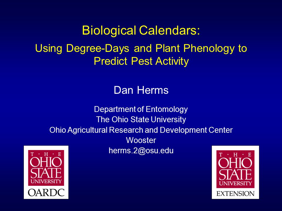 Biological Calendars: Using Degree-Days and Plant Phenology to Predict Pest Activity Dan Herms Department of Entomology The Ohio State University Ohio Agricultural Research and Development Center Wooster herms.2@osu.edu