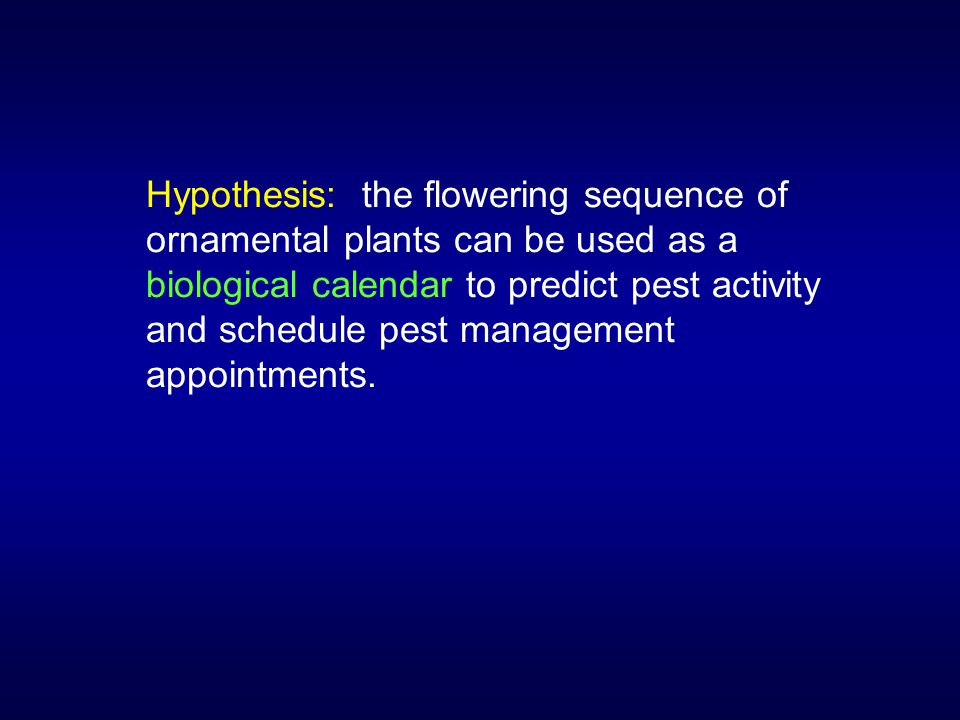 Hypothesis: the flowering sequence of ornamental plants can be used as a biological calendar to predict pest activity and schedule pest management appointments.