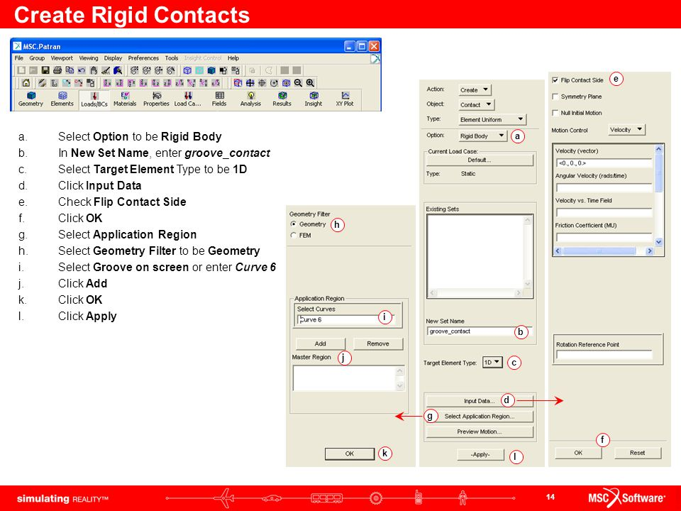14 Create Rigid Contacts abcdefghijkl a.Select Option to be Rigid Body b.In New Set Name, enter groove_contact c.Select Target Element Type to be 1D d.Click Input Data e.Check Flip Contact Side f.Click OK g.Select Application Region h.Select Geometry Filter to be Geometry i.Select Groove on screen or enter Curve 6 j.Click Add k.Click OK l.Click Apply
