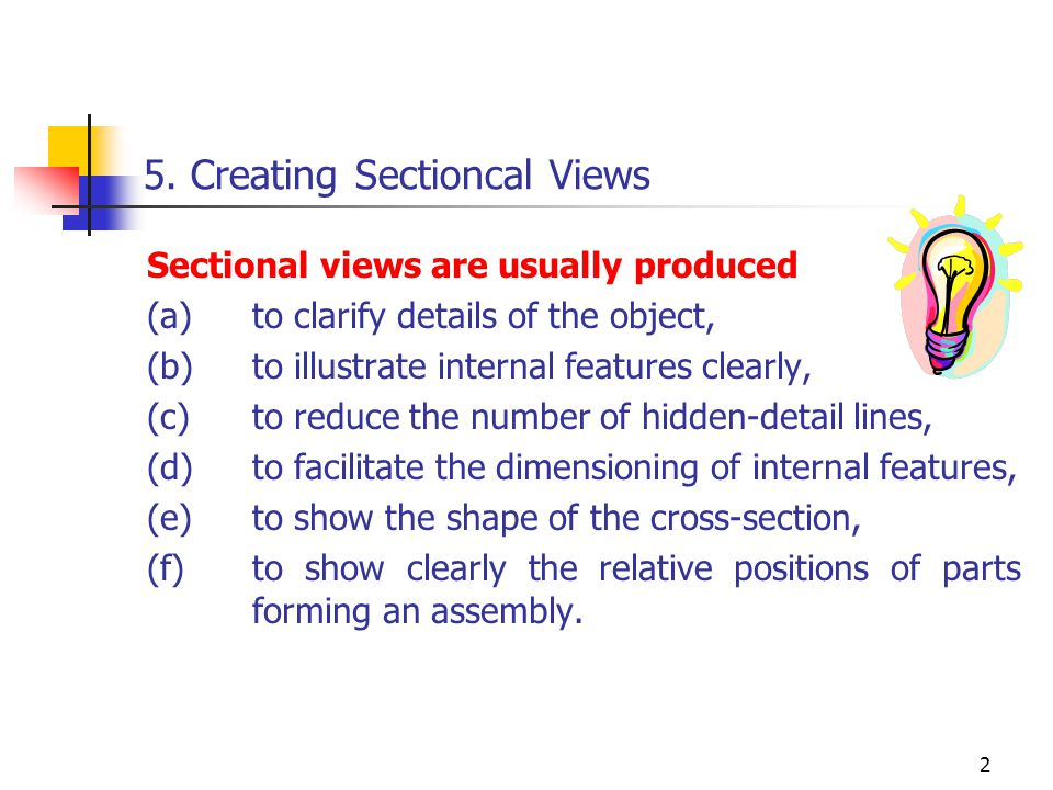 2 5. Creating Sectioncal Views Sectional views are usually produced (a)to clarify details of the object, (b)to illustrate internal features clearly, (