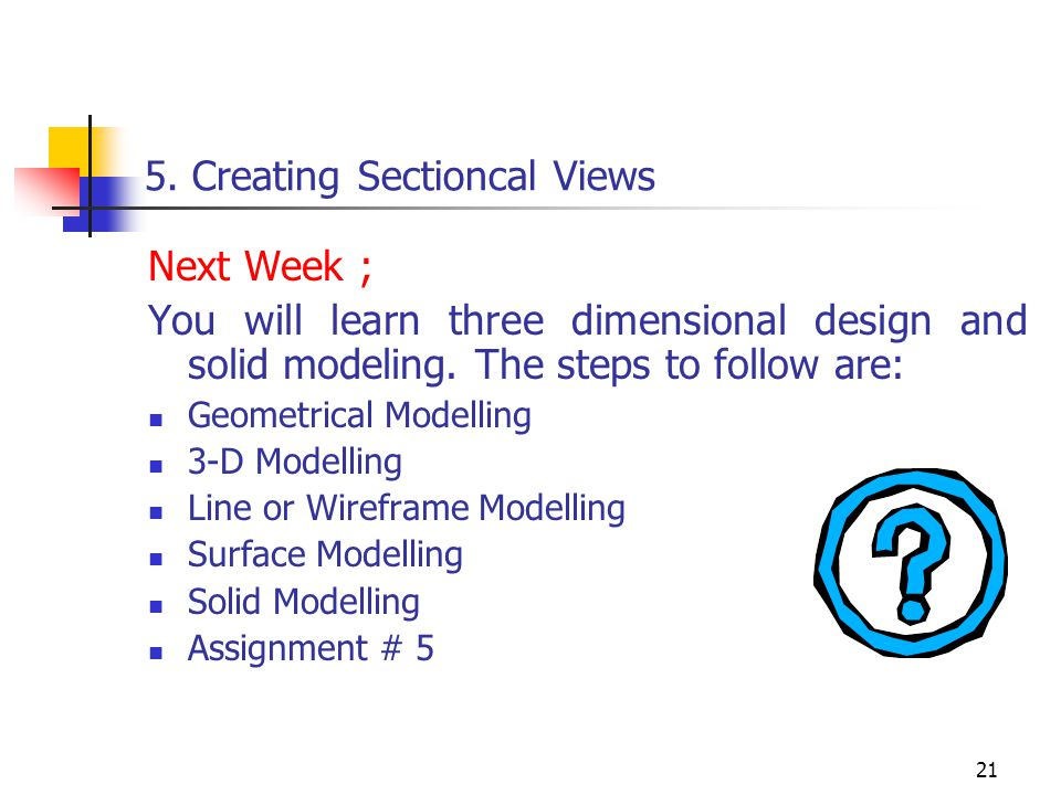 21 5. Creating Sectioncal Views Next Week ; You will learn three dimensional design and solid modeling. The steps to follow are: Geometrical Modelling