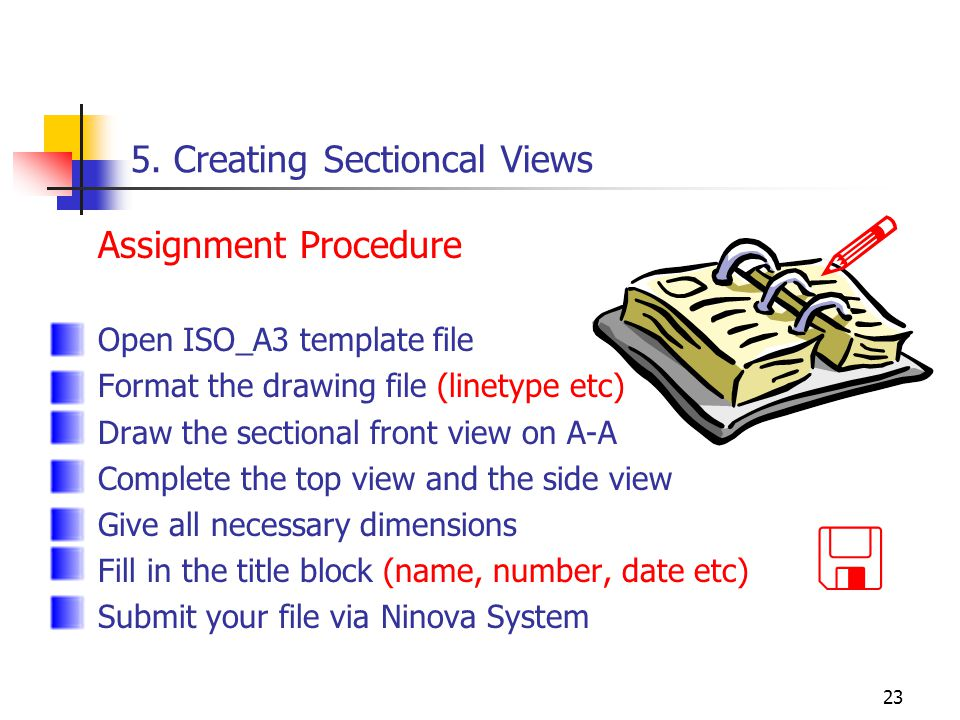 23 5. Creating Sectioncal Views Assignment Procedure Open ISO_A3 template file Format the drawing file (linetype etc) Draw the sectional front view on