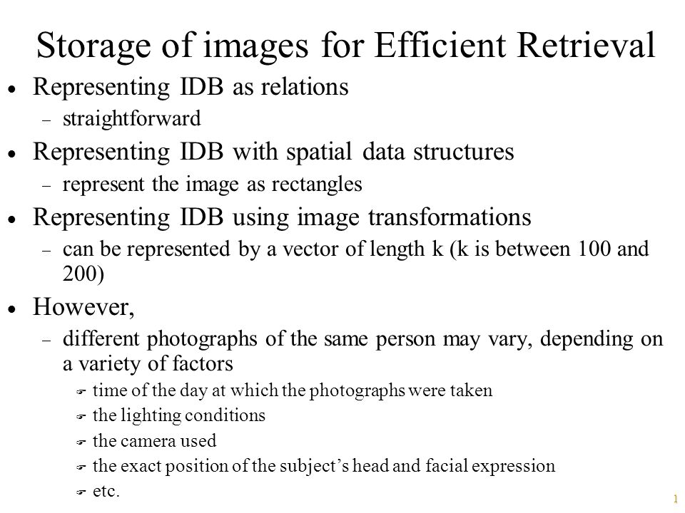 1 Storage of images for Efficient Retrieval  Representing IDB as relations  straightforward  Representing IDB with spatial data structures  represent the image as rectangles  Representing IDB using image transformations  can be represented by a vector of length k (k is between 100 and 200)  However,  different photographs of the same person may vary, depending on a variety of factors F time of the day at which the photographs were taken F the lighting conditions F the camera used F the exact position of the subject's head and facial expression F etc.