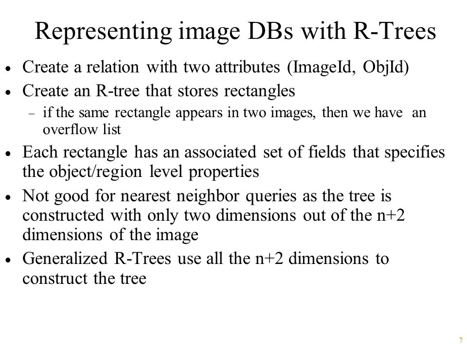 7 Representing image DBs with R-Trees  Create a relation with two attributes (ImageId, ObjId)  Create an R-tree that stores rectangles  if the same rectangle appears in two images, then we have an overflow list  Each rectangle has an associated set of fields that specifies the object/region level properties  Not good for nearest neighbor queries as the tree is constructed with only two dimensions out of the n+2 dimensions of the image  Generalized R-Trees use all the n+2 dimensions to construct the tree