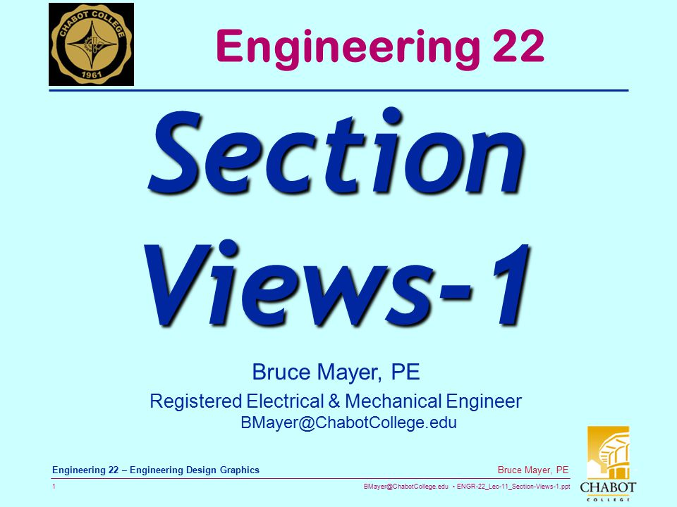 BMayer@ChabotCollege.edu ENGR-22_Lec-11_Section-Views-1.ppt 12 Bruce Mayer, PE Engineering 22 – Engineering Design Graphics Hatch Line Conventions  Hatch lines should NOT be PARALLEL or PERPENDICULAR to object lines  Hatch lines are generally drawn at 45° unless this conflicts with other rules  Hatch lines should be oriented at different angles for separate parts  Occasionally Hatch lines are only drawn on the perimeter of large areas (not an issue with CAD)  Hatch lines are not used for thin parts rather they are filled in solid (Do not use closely spaced Hatch lines)