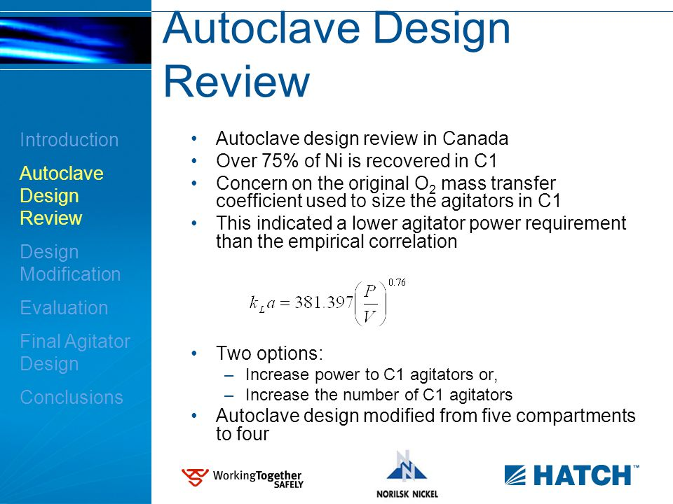 Autoclave Design Review Autoclave design review in Canada Over 75% of Ni is recovered in C1 Concern on the original O 2 mass transfer coefficient used to size the agitators in C1 This indicated a lower agitator power requirement than the empirical correlation Two options: –Increase power to C1 agitators or, –Increase the number of C1 agitators Autoclave design modified from five compartments to four Introduction Autoclave Design Review Design Modification Evaluation Final Agitator Design Conclusions