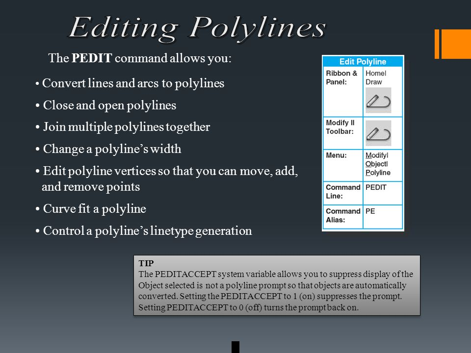Convert lines and arcs to polylines Close and open polylines Join multiple polylines together Change a polyline's width Edit polyline vertices so that you can move, add, and remove points Curve fit a polyline Control a polyline's linetype generation The PEDIT command allows you: TIP The PEDITACCEPT system variable allows you to suppress display of the Object selected is not a polyline prompt so that objects are automatically converted.